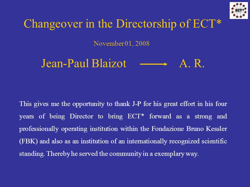 Changeover in the Directorship of ECT* November 01, 2008 Jean-Paul BlaizotA. R. This gives me the opportunity to thank J-P for his great effort in his