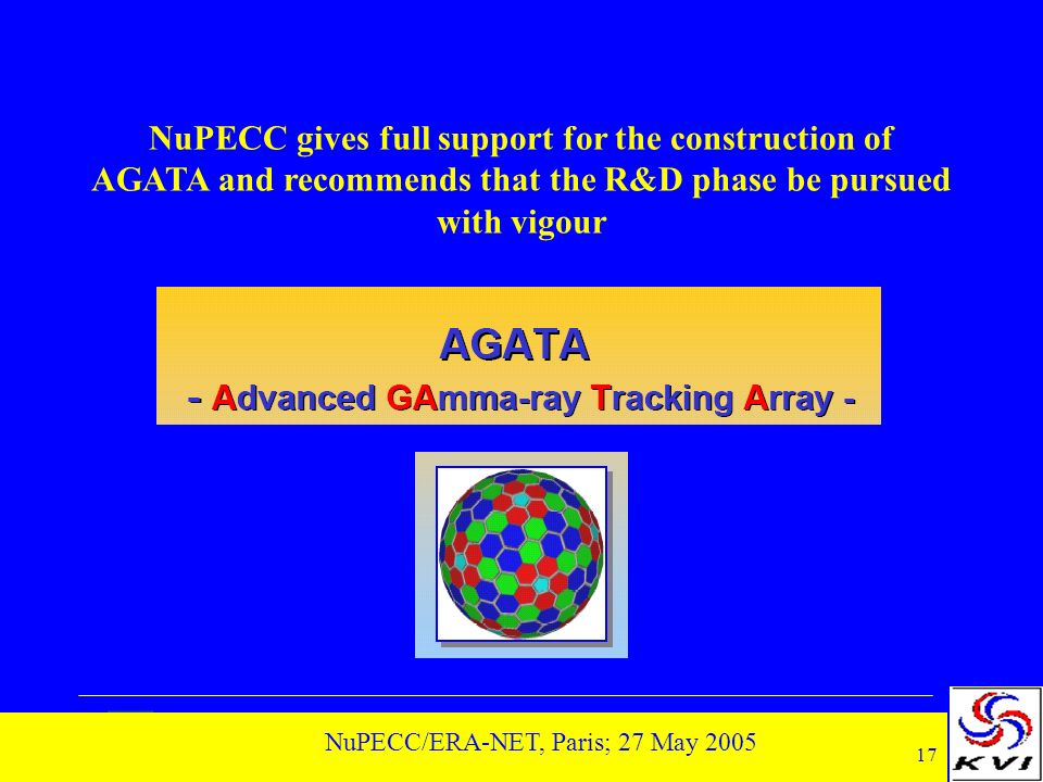 17 NuPECC/ERA-NET, Paris; 27 May 2005 NuPECC gives full support for the construction of AGATA and recommends that the R&D phase be pursued with vigour
