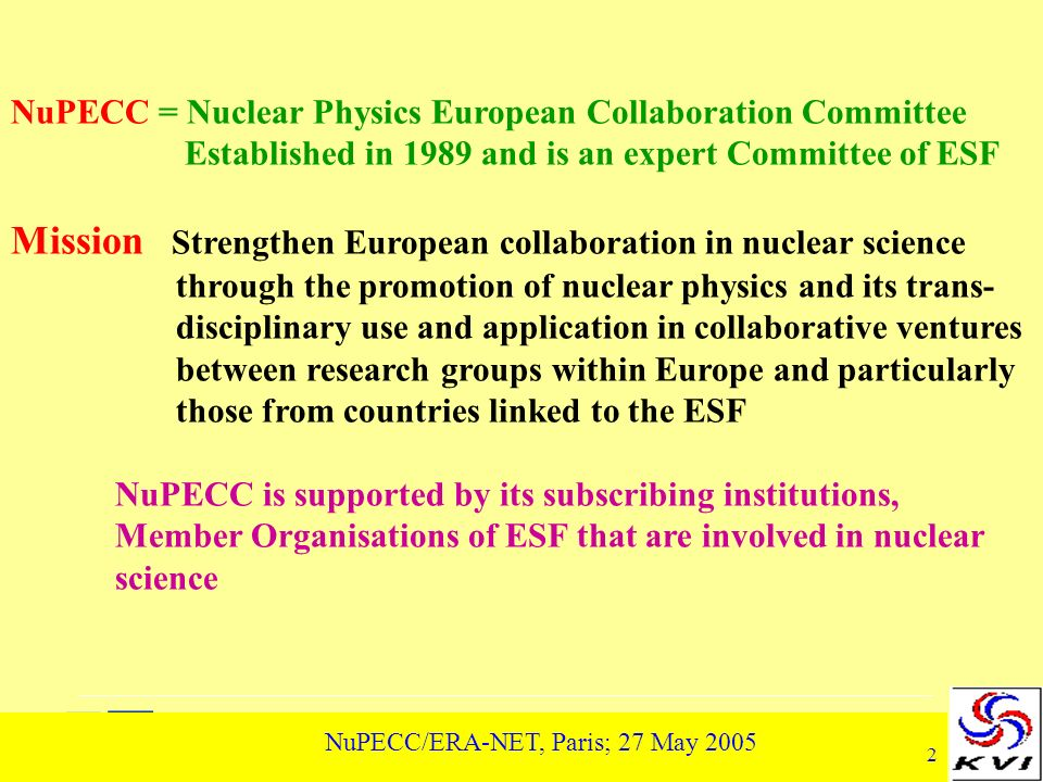 2 NuPECC/ERA-NET, Paris; 27 May 2005 NuPECC = Nuclear Physics European Collaboration Committee Established in 1989 and is an expert Committee of ESF Mission Strengthen European collaboration in nuclear science through the promotion of nuclear physics and its trans- disciplinary use and application in collaborative ventures between research groups within Europe and particularly those from countries linked to the ESF NuPECC is supported by its subscribing institutions, Member Organisations of ESF that are involved in nuclear science