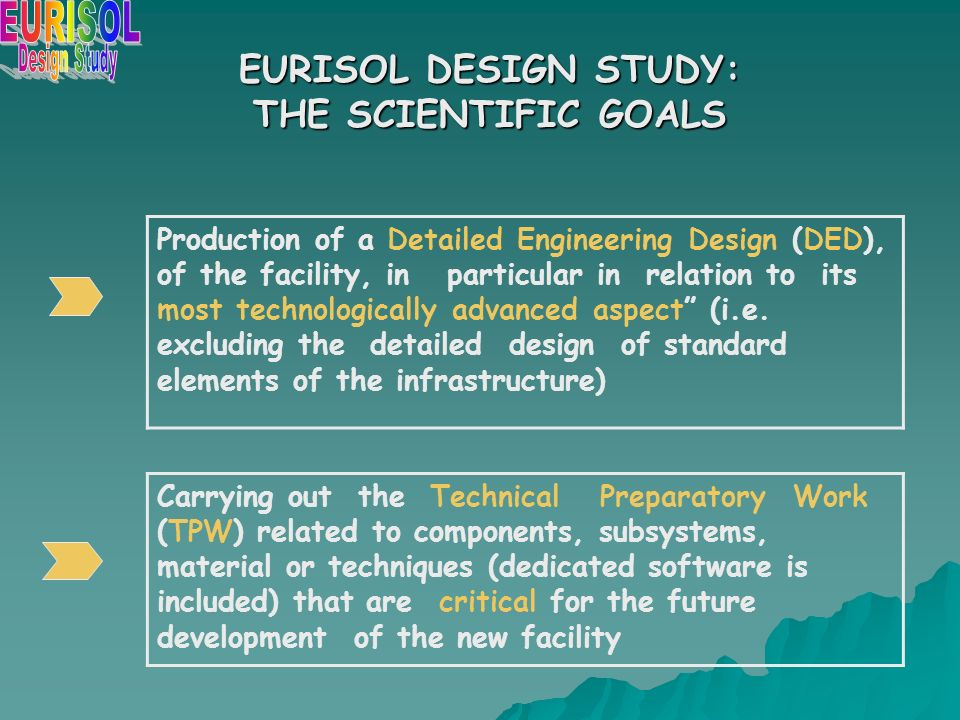 EURISOL DESIGN STUDY: THE SCIENTIFIC GOALS Production of a Detailed Engineering Design (DED), of the facility, in particular in relation to its most technologically advanced aspect (i.e.