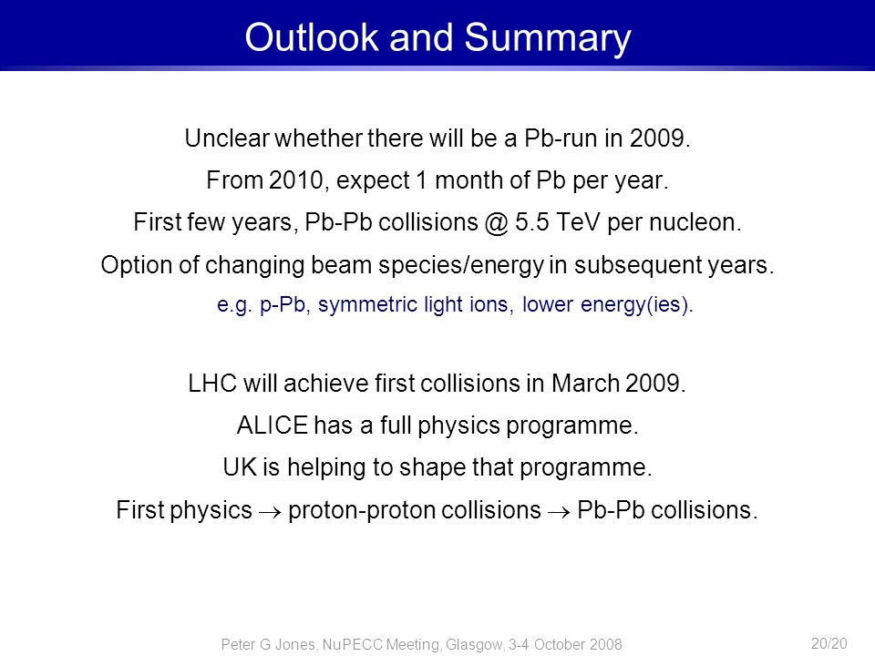 Peter G Jones, NuPECC Meeting, Glasgow, 3-4 October 2008 20/20 Outlook and Summary Unclear whether there will be a Pb-run in 2009. From 2010, expect 1