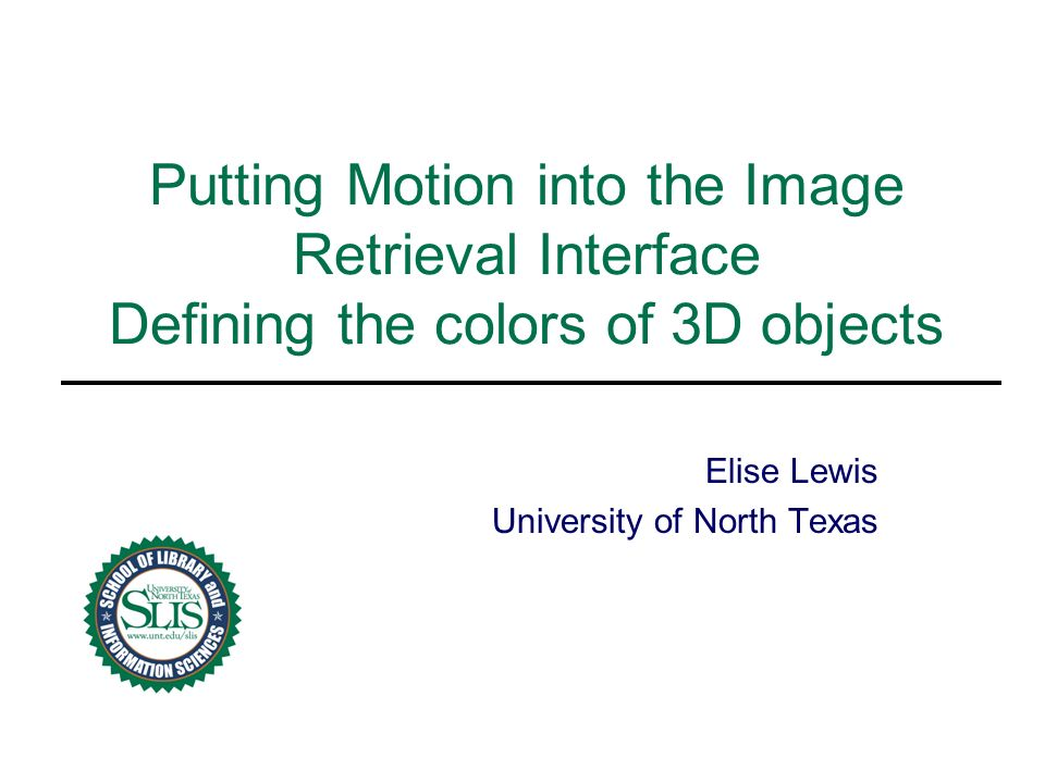 Putting Motion into the Image Retrieval Interface Defining the colors of 3D objects Elise Lewis University of North Texas