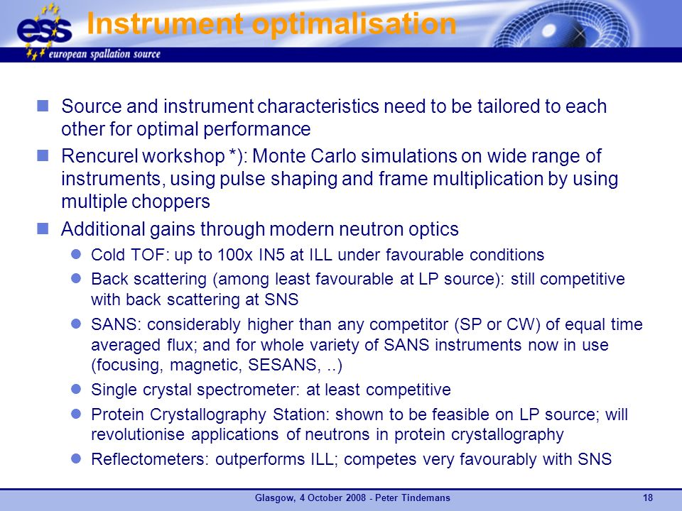 Instrument optimalisation Source and instrument characteristics need to be tailored to each other for optimal performance Rencurel workshop *): Monte Carlo simulations on wide range of instruments, using pulse shaping and frame multiplication by using multiple choppers Additional gains through modern neutron optics Cold TOF: up to 100x IN5 at ILL under favourable conditions Back scattering (among least favourable at LP source): still competitive with back scattering at SNS SANS: considerably higher than any competitor (SP or CW) of equal time averaged flux; and for whole variety of SANS instruments now in use (focusing, magnetic, SESANS,..) Single crystal spectrometer: at least competitive Protein Crystallography Station: shown to be feasible on LP source; will revolutionise applications of neutrons in protein crystallography Reflectometers: outperforms ILL; competes very favourably with SNS *) H.