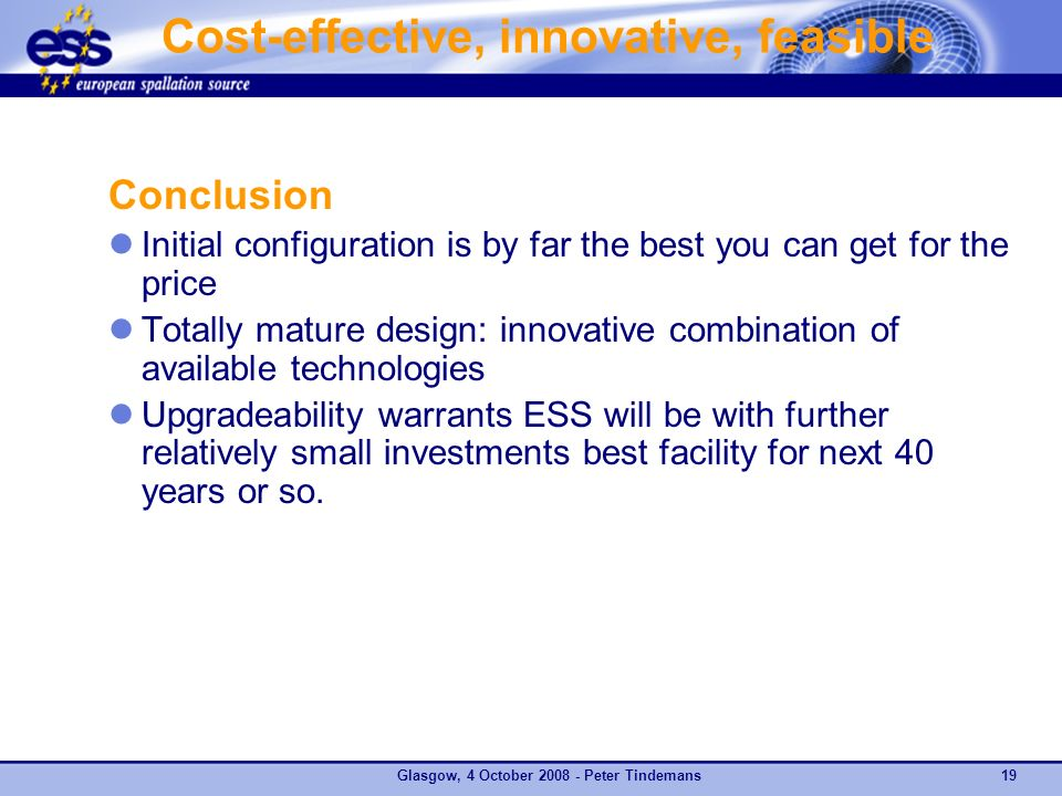Cost-effective, innovative, feasible Conclusion Initial configuration is by far the best you can get for the price Totally mature design: innovative combination of available technologies Upgradeability warrants ESS will be with further relatively small investments best facility for next 40 years or so.