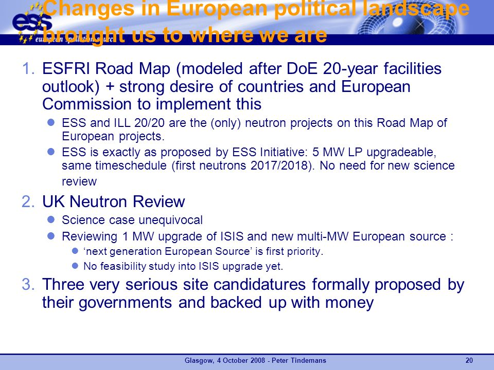 Glasgow, 4 October Peter Tindemans20 Changes in European political landscape brought us to where we are 1.ESFRI Road Map (modeled after DoE 20-year facilities outlook) + strong desire of countries and European Commission to implement this ESS and ILL 20/20 are the (only) neutron projects on this Road Map of European projects.