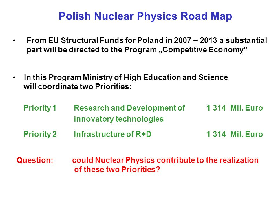 Polish Nuclear Physics Road Map From EU Structural Funds for Poland in 2007 – 2013 a substantial part will be directed to the Program Competitive Economy In this Program Ministry of High Education and Science will coordinate two Priorities: Priority 1Research and Development of innovatory technologies 1 314 Mil.