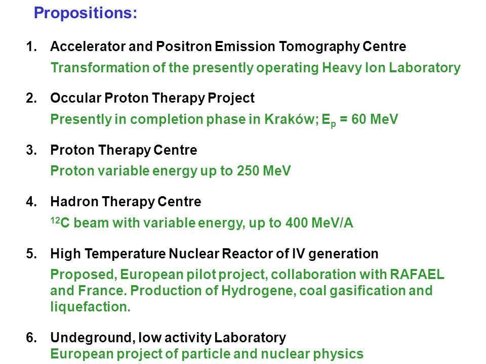 Propositions: 1.Accelerator and Positron Emission Tomography Centre Transformation of the presently operating Heavy Ion Laboratory 2.Occular Proton Therapy Project Presently in completion phase in Kraków; E p = 60 MeV 3.Proton Therapy Centre Proton variable energy up to 250 MeV 4.Hadron Therapy Centre 12 C beam with variable energy, up to 400 MeV/A 5.High Temperature Nuclear Reactor of IV generation Proposed, European pilot project, collaboration with RAFAEL and France.