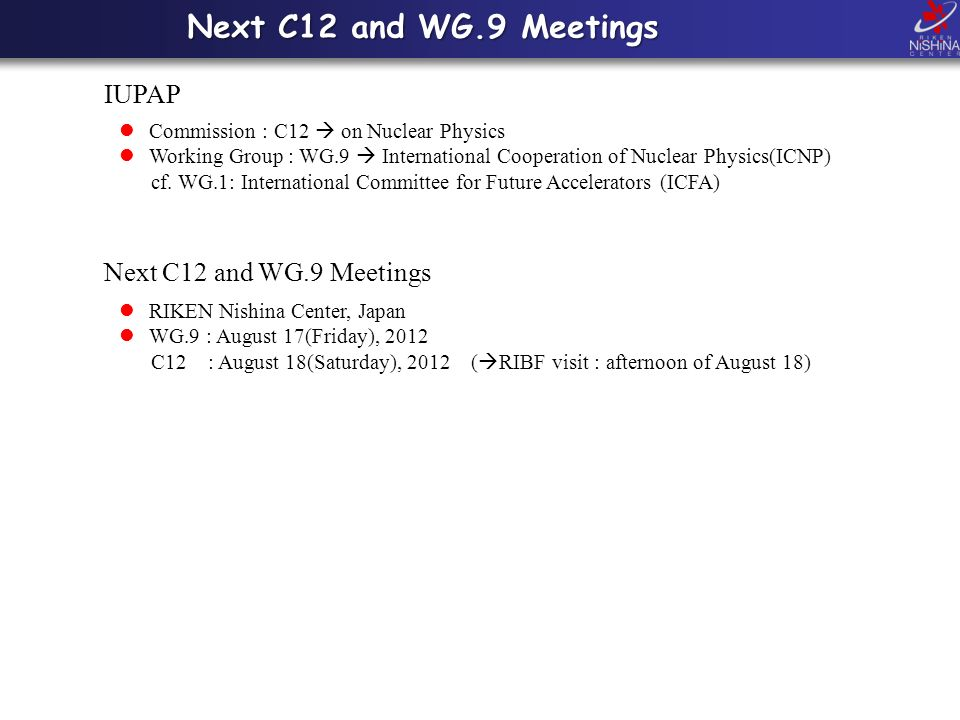 Next C12 and WG.9 Meetings IUPAP Commission : C12 on Nuclear Physics Working Group : WG.9 International Cooperation of Nuclear Physics(ICNP) cf.