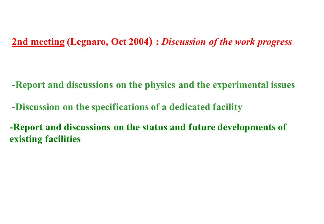2nd meeting (Legnaro, Oct 2004 ) : Discussion of the work progress -Report and discussions on the physics and the experimental issues -Report and discussions on the status and future developments of existing facilities -Discussion on the specifications of a dedicated facility