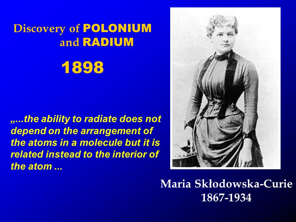 Maria Skłodowska-Curie 1867-1934...the ability to radiate does not depend on the arrangement of the atoms in a molecule but it is related instead to the interior of the atom...