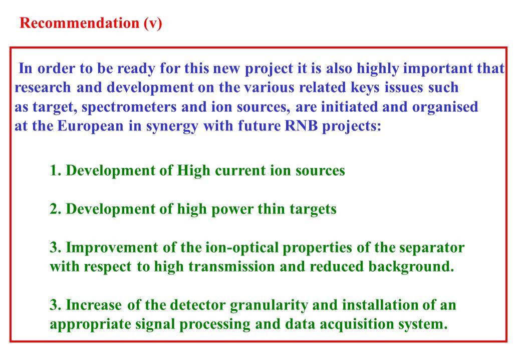 In order to be ready for this new project it is also highly important that research and development on the various related keys issues such as target, spectrometers and ion sources, are initiated and organised at the European in synergy with future RNB projects: 1.