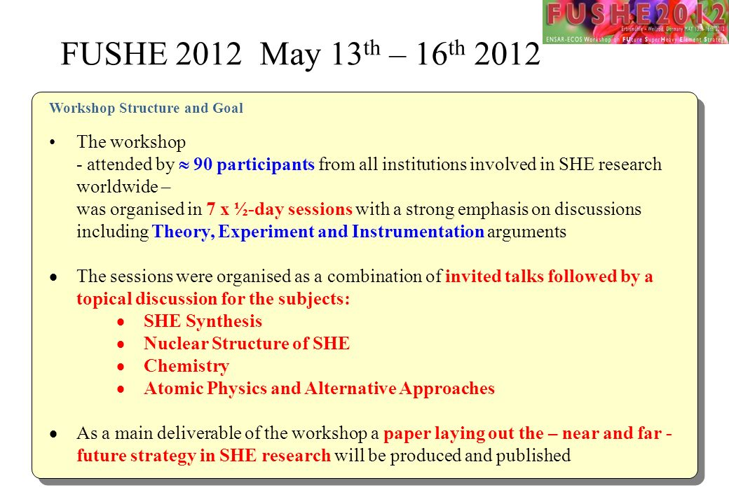FUSHE 2012 May 13 th – 16 th 2012 Workshop Structure and Goal The workshop - attended by 90 participants from all institutions involved in SHE research worldwide – was organised in 7 x ½-day sessions with a strong emphasis on discussions including Theory, Experiment and Instrumentation arguments The sessions were organised as a combination of invited talks followed by a topical discussion for the subjects: SHE Synthesis Nuclear Structure of SHE Chemistry Atomic Physics and Alternative Approaches As a main deliverable of the workshop a paper laying out the – near and far - future strategy in SHE research will be produced and published Workshop Structure and Goal The workshop - attended by 90 participants from all institutions involved in SHE research worldwide – was organised in 7 x ½-day sessions with a strong emphasis on discussions including Theory, Experiment and Instrumentation arguments The sessions were organised as a combination of invited talks followed by a topical discussion for the subjects: SHE Synthesis Nuclear Structure of SHE Chemistry Atomic Physics and Alternative Approaches As a main deliverable of the workshop a paper laying out the – near and far - future strategy in SHE research will be produced and published