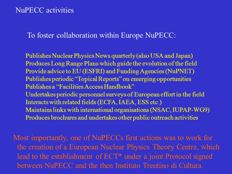NuPECC activities Publishes Nuclear Physics News quarterly (also USA and Japan) Produces Long Range Plans which guide the evolution of the field Provide advice to EU (ESFRI) and Funding Agencies (NuPNET) Publishes periodic Topical Reports on emerging opportunities Publishes a Facilities Access Handbook Undertakes periodic personnel surveys of European effort in the field Interacts with related fields (ECFA, IAEA, ESS etc.) Maintains links with international organisations (NSAC, IUPAP-WG9) Produces brochures and undertakes other public outreach activities To foster collaboration within Europe NuPECC: Most importantly, one of NuPECCs first actions was to work for the creation of a European Nuclear Physics Theory Centre, which lead to the establishment of ECT* under a joint Protocol signed between NuPECC and the then Instituto Trentino di Cultura.