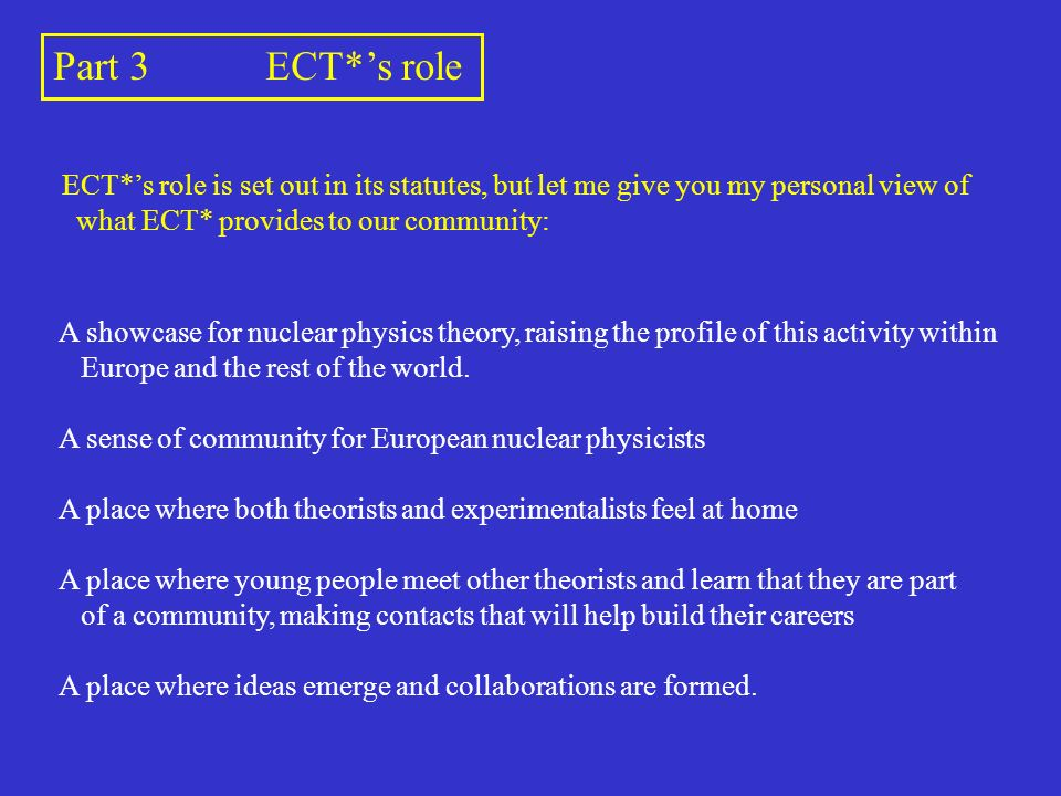 Part 3ECT*s role ECT*s role is set out in its statutes, but let me give you my personal view of what ECT* provides to our community: A showcase for nuclear physics theory, raising the profile of this activity within Europe and the rest of the world.