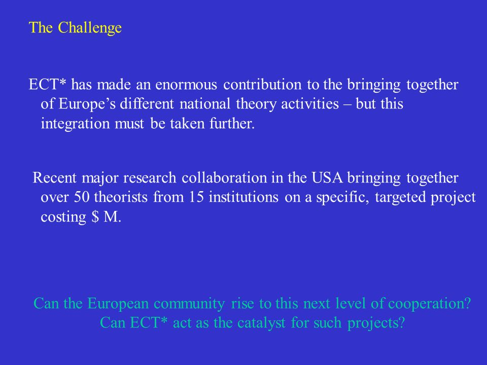 The Challenge ECT* has made an enormous contribution to the bringing together of Europes different national theory activities – but this integration must be taken further.