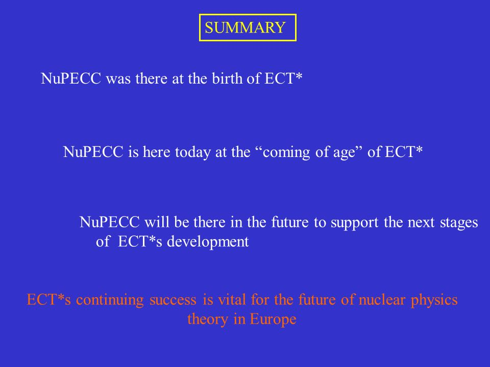 NuPECC was there at the birth of ECT* NuPECC is here today at the coming of age of ECT* NuPECC will be there in the future to support the next stages of ECT*s development ECT*s continuing success is vital for the future of nuclear physics theory in Europe SUMMARY