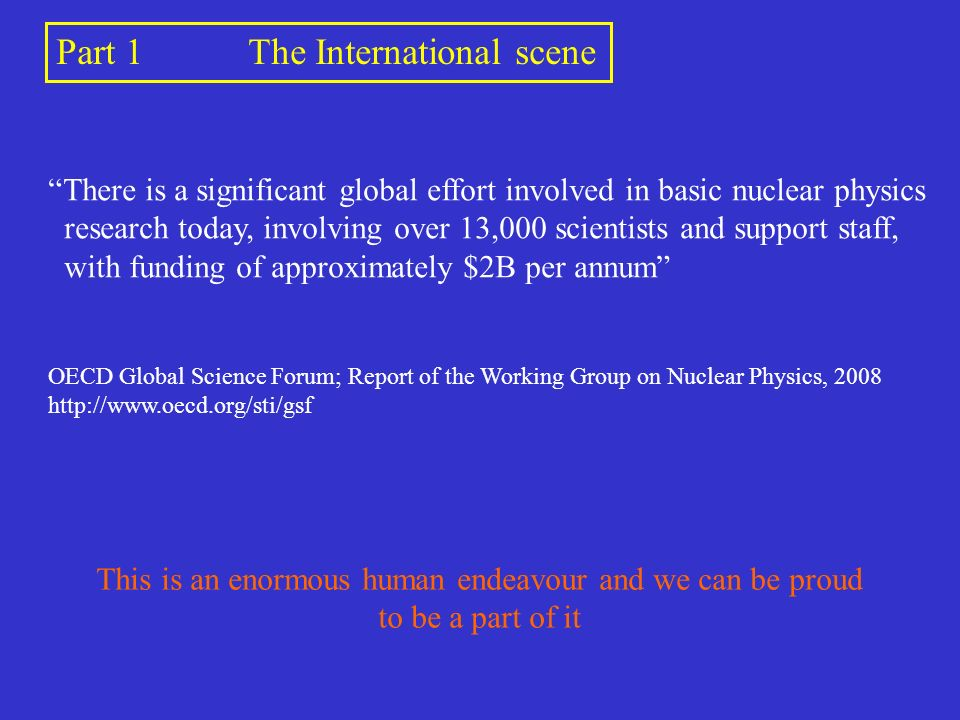Part 1The International scene There is a significant global effort involved in basic nuclear physics research today, involving over 13,000 scientists and support staff, with funding of approximately $2B per annum OECD Global Science Forum; Report of the Working Group on Nuclear Physics, 2008 http://www.oecd.org/sti/gsf This is an enormous human endeavour and we can be proud to be a part of it