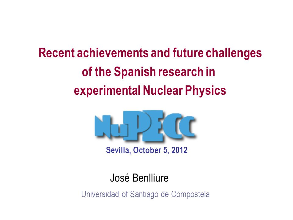 Recent achievements and future challenges of the Spanish research in experimental Nuclear Physics José Benlliure Universidad of Santiago de Compostela Sevilla, October 5, 2012