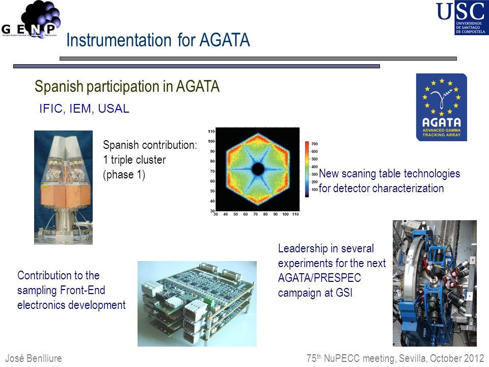José Benlliure Spanish participation in AGATA IFIC, IEM, USAL 75 th NuPECC meeting, Sevilla, October 2012 Instrumentation for AGATA New scaning table technologies for detector characterization Contribution to the sampling Front-End electronics development Spanish contribution: 1 triple cluster (phase 1) Leadership in several experiments for the next AGATA/PRESPEC campaign at GSI