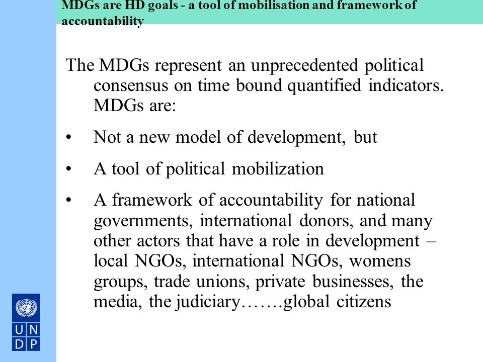 MDGs are HD goals - a tool of mobilisation and framework of accountability The MDGs represent an unprecedented political consensus on time bound quant