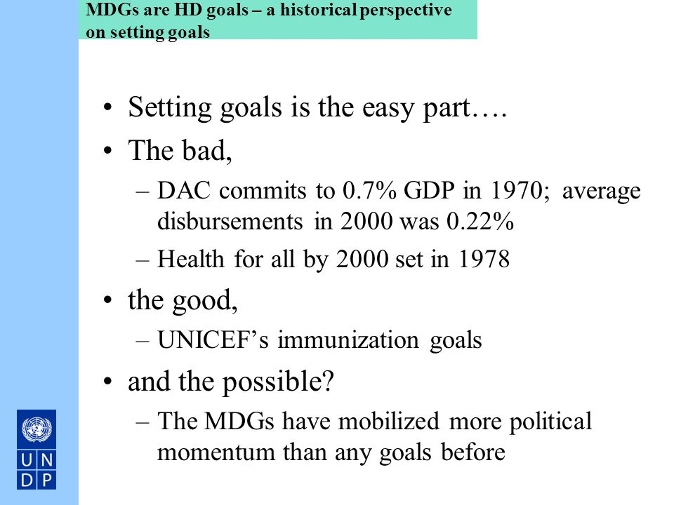MDGs are HD goals – a historical perspective on setting goals Setting goals is the easy part…. The bad, –DAC commits to 0.7% GDP in 1970; average disb
