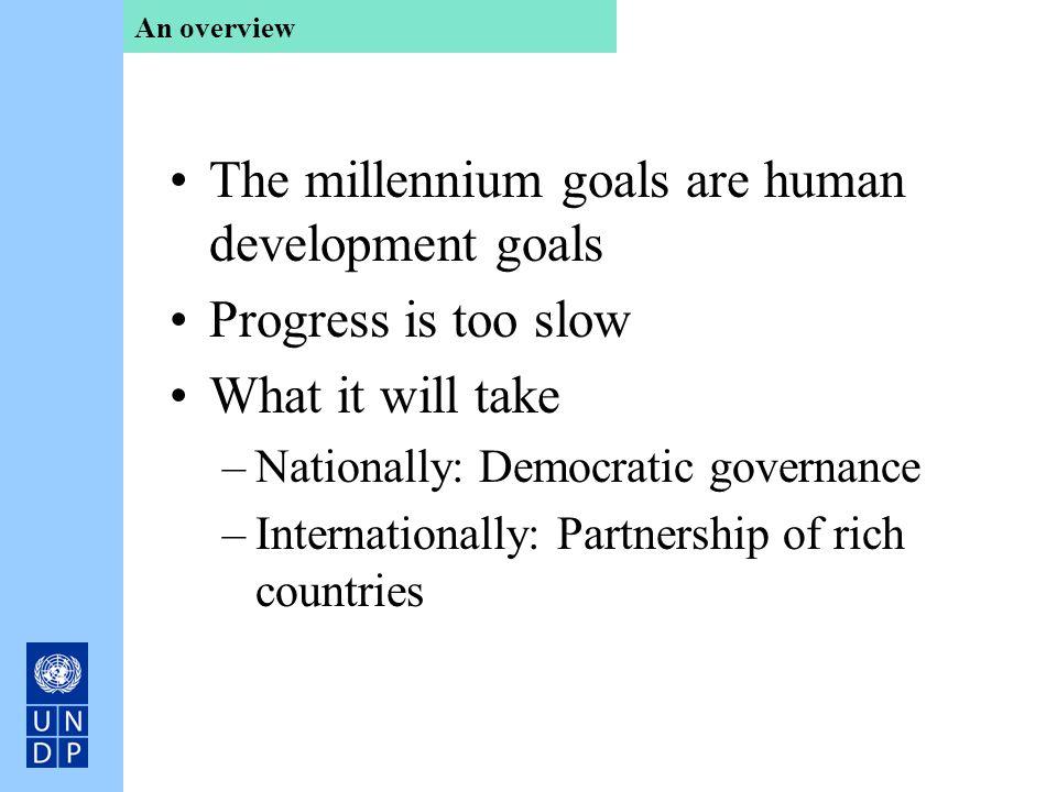 The millennium goals are human development goals Progress is too slow What it will take –Nationally: Democratic governance –Internationally: Partnersh