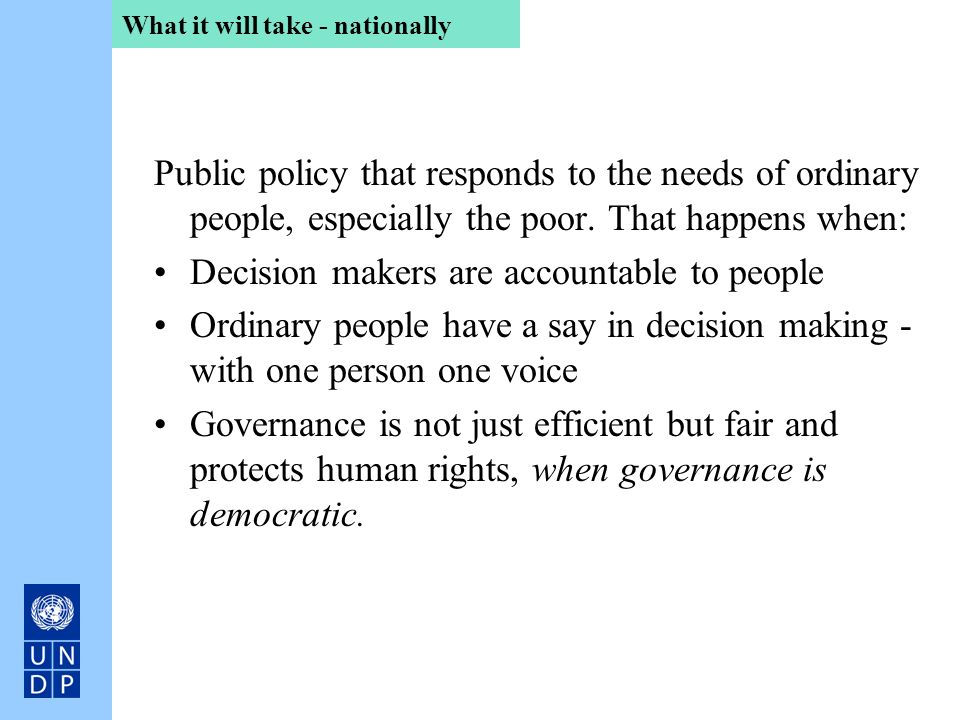 What it will take - nationally Public policy that responds to the needs of ordinary people, especially the poor. That happens when: Decision makers ar