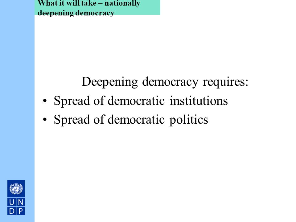 What it will take – nationally deepening democracy Deepening democracy requires: Spread of democratic institutions Spread of democratic politics