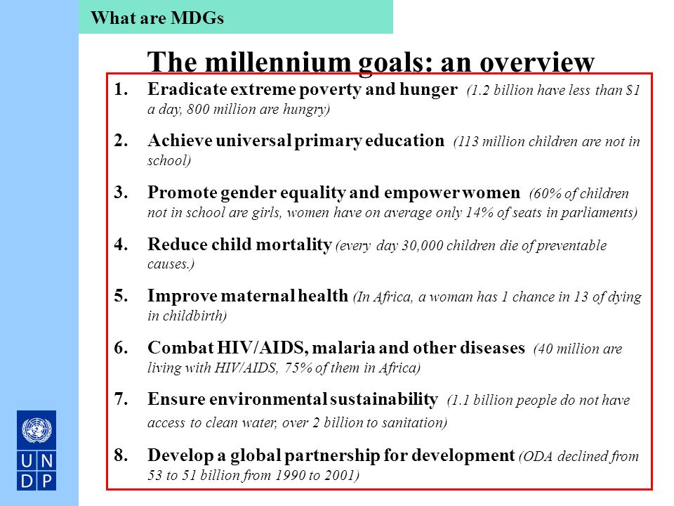The millennium goals: an overview 1.Eradicate extreme poverty and hunger (1.2 billion have less than $1 a day, 800 million are hungry) 2.Achieve unive