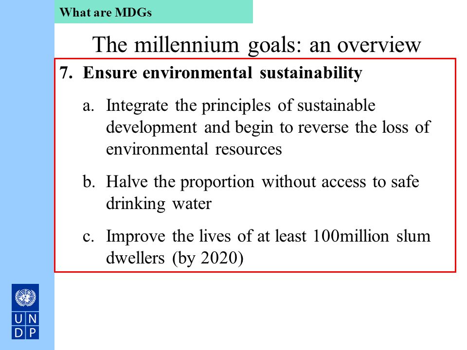 What are MDGs The millennium goals: an overview 7.Ensure environmental sustainability a.Integrate the principles of sustainable development and begin