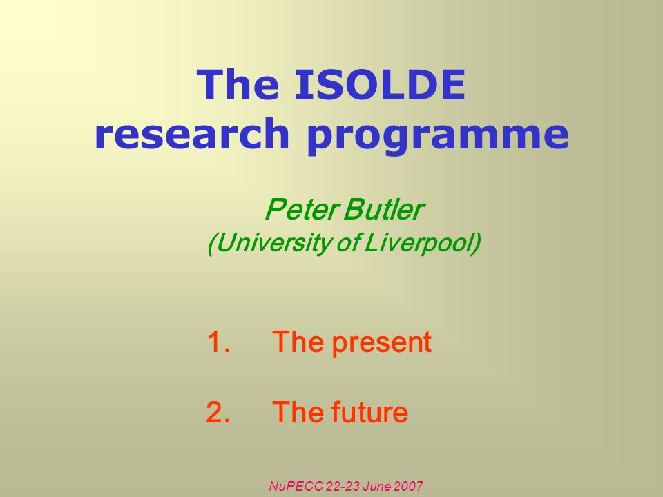 NuPECC June 2007 The ISOLDE research programme Peter Butler (University of Liverpool) 1.The present 2.The future