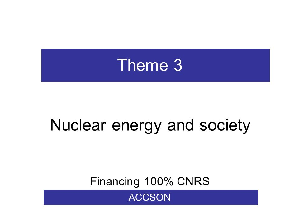 Theme 3 Nuclear energy and society Financing 100% CNRS ACCSON