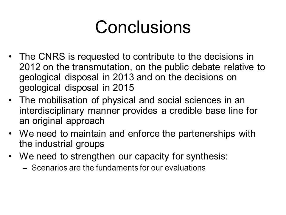 Conclusions The CNRS is requested to contribute to the decisions in 2012 on the transmutation, on the public debate relative to geological disposal in 2013 and on the decisions on geological disposal in 2015 The mobilisation of physical and social sciences in an interdisciplinary manner provides a credible base line for an original approach We need to maintain and enforce the partenerships with the industrial groups We need to strengthen our capacity for synthesis: –Scenarios are the fundaments for our evaluations
