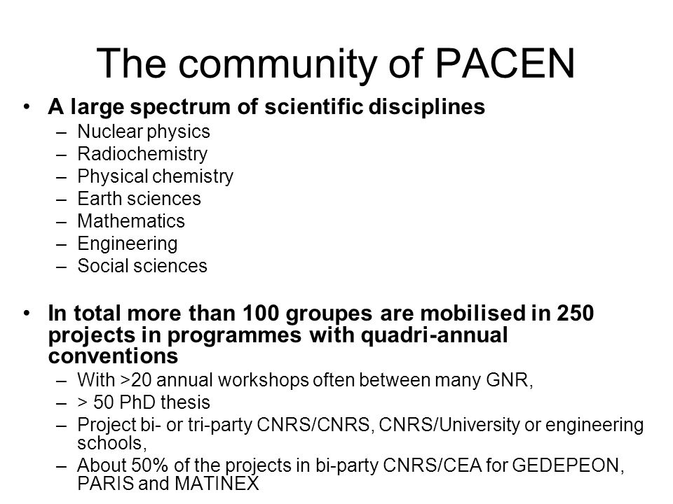 The community of PACEN A large spectrum of scientific disciplines –Nuclear physics –Radiochemistry –Physical chemistry –Earth sciences –Mathematics –Engineering –Social sciences In total more than 100 groupes are mobilised in 250 projects in programmes with quadri-annual conventions –With >20 annual workshops often between many GNR, –> 50 PhD thesis –Project bi- or tri-party CNRS/CNRS, CNRS/University or engineering schools, –About 50% of the projects in bi-party CNRS/CEA for GEDEPEON, PARIS and MATINEX