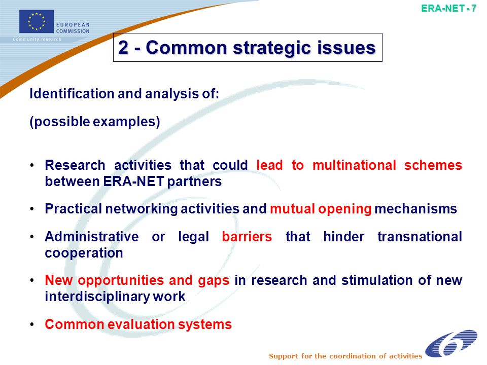 Support for the coordination of activities ERA-NET - 6 Information exchange between programme managers on: (possible examples) Actual running projects in the respective programmes National or regional research priorities Existing evaluation practices Programme management practices Systematic exchange of 1 - Systematic exchange of information and best practices