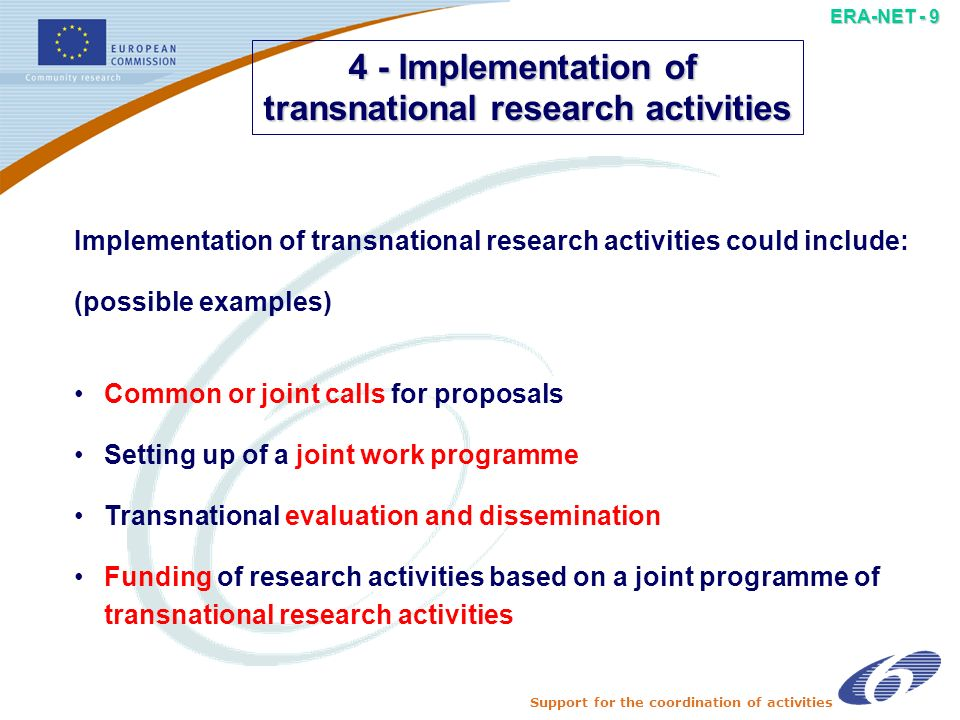 Support for the coordination of activities ERA-NET - 8 3 - Development of joint activities Concrete joint activities could cover: (possible examples) a posteriori clustering of research projects Development of multinational evaluation procedures Schemes for joint training activities Mutual opening of facilities or laboratories Common programme monitoring and evaluation Personnel exchange at programme manager level Specific co-operation agreements or arrangements Action plan to implement a joint strategy
