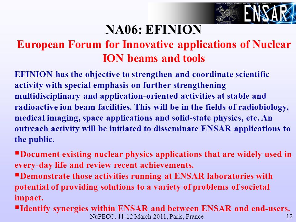 NuPECC, 11-12 March 2011, Paris, France 12 NA06: EFINION European Forum for Innovative applications of Nuclear ION beams and tools EFINION has the objective to strengthen and coordinate scientific activity with special emphasis on further strengthening multidisciplinary and application-oriented activities at stable and radioactive ion beam facilities.