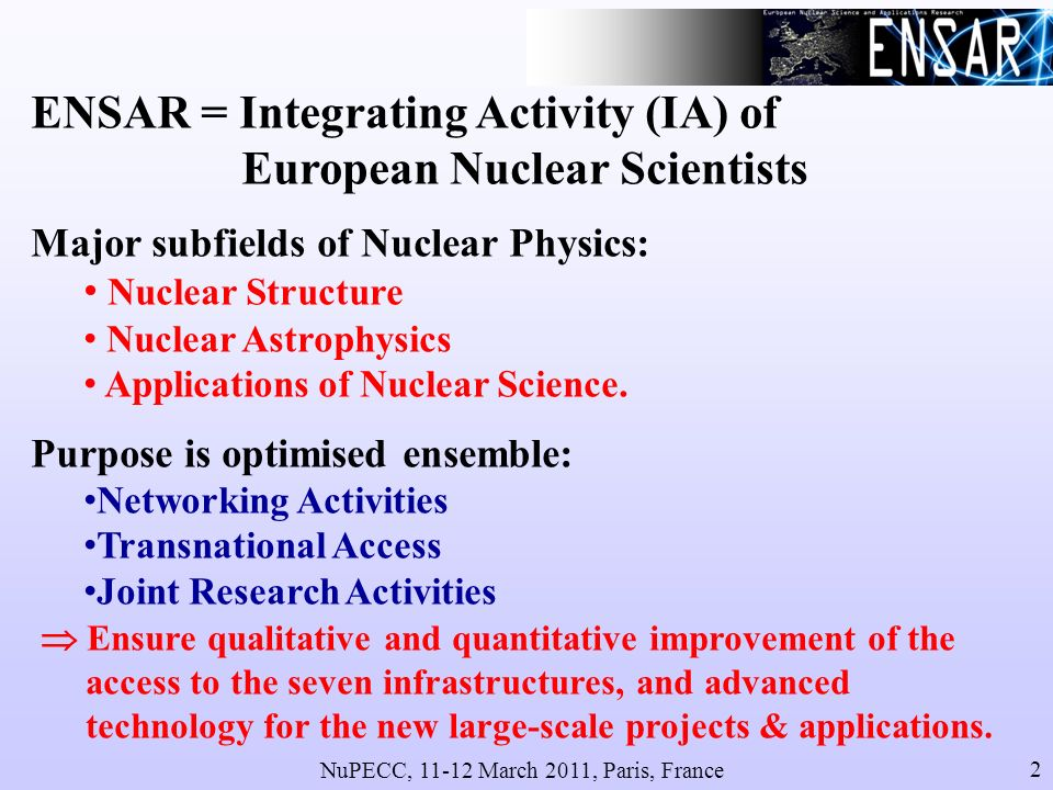 NuPECC, 11-12 March 2011, Paris, France 2 ENSAR = Integrating Activity (IA) of European Nuclear Scientists Major subfields of Nuclear Physics: Nuclear Structure Nuclear Astrophysics Applications of Nuclear Science.