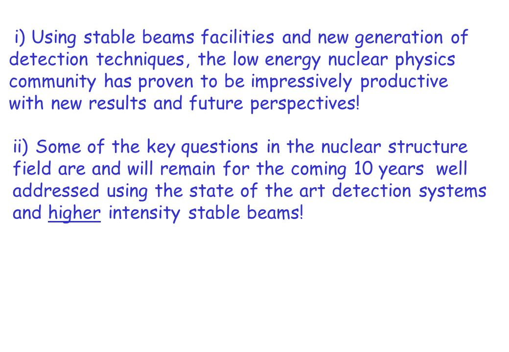 i) Using stable beams facilities and new generation of detection techniques, the low energy nuclear physics community has proven to be impressively productive with new results and future perspectives.