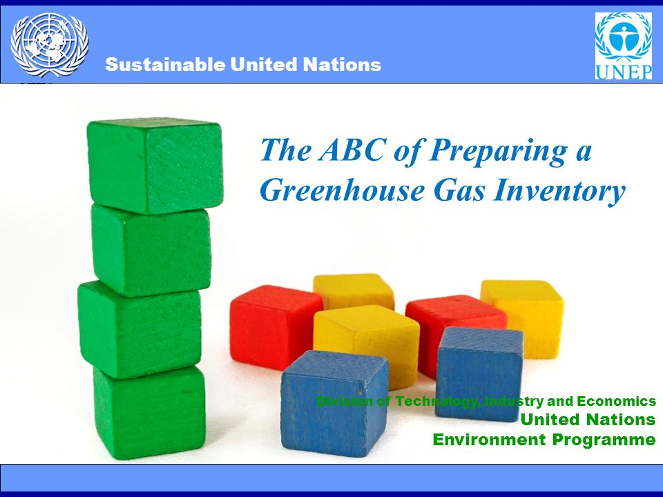 SUN 2/10/20141 Division of Technology, Industry and Economics United Nations Environment Programme Sustainable United Nations The ABC of Preparing a Greenhouse Gas Inventory