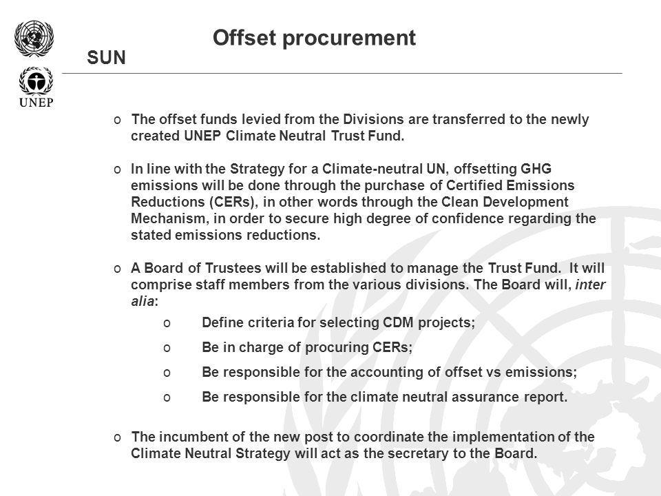 SUN Offset procurement oThe offset funds levied from the Divisions are transferred to the newly created UNEP Climate Neutral Trust Fund.