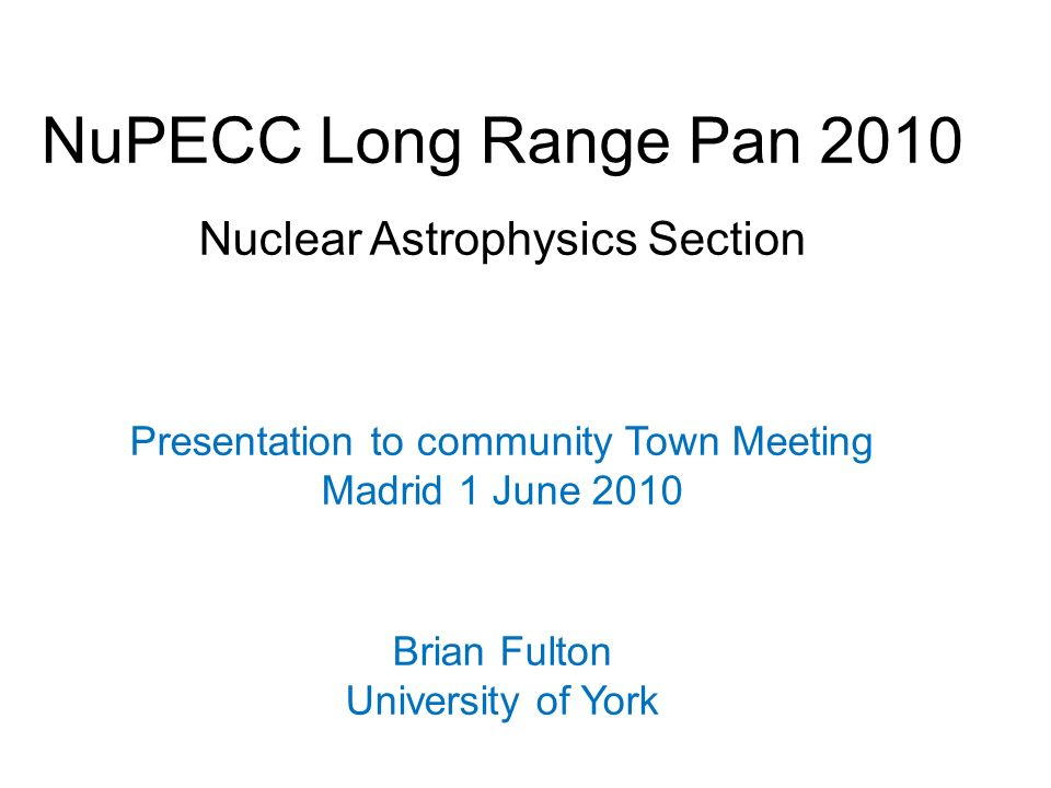 NuPECC Long Range Pan 2010 Nuclear Astrophysics Section Presentation to community Town Meeting Madrid 1 June 2010 Brian Fulton University of York