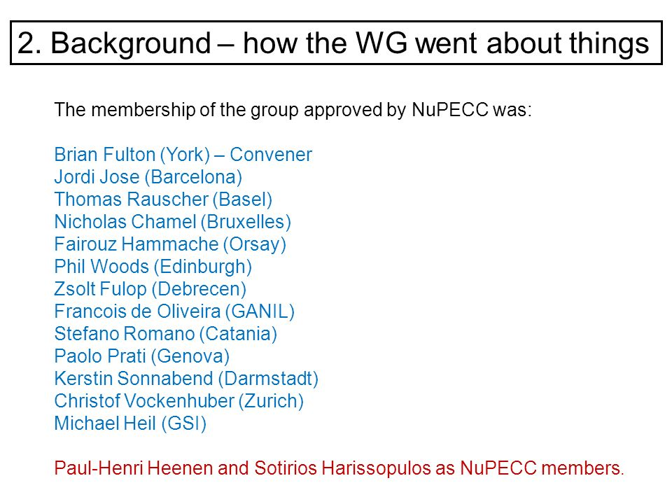 2. Background – how the WG went about things The membership of the group approved by NuPECC was: Brian Fulton (York) – Convener Jordi Jose (Barcelona)