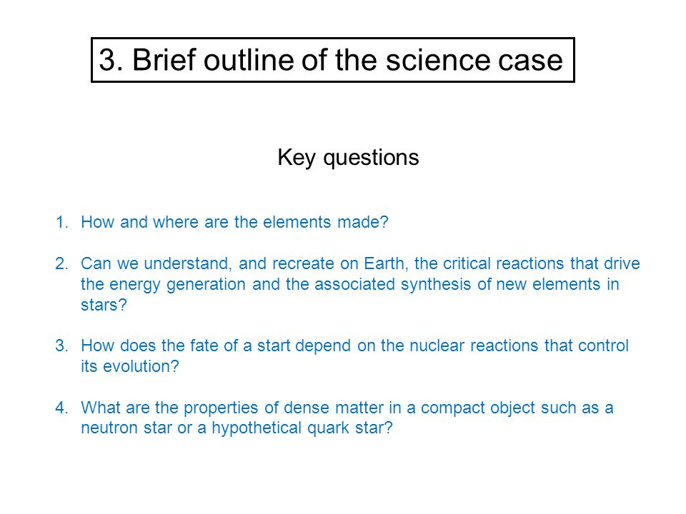 3. Brief outline of the science case Key questions 1.How and where are the elements made? 2.Can we understand, and recreate on Earth, the critical rea