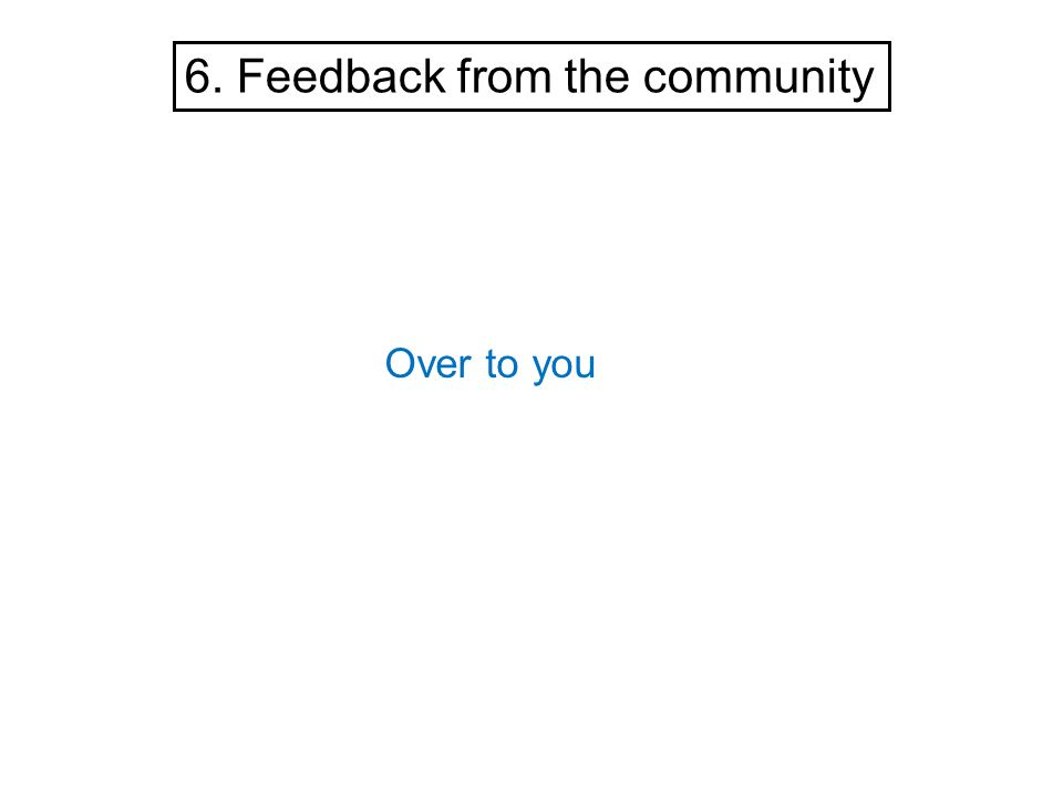 6. Feedback from the community Over to you