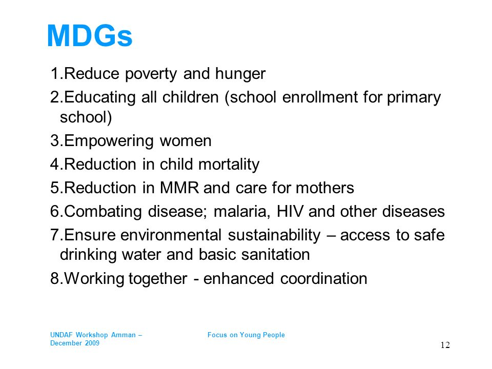 MDGs 1.Reduce poverty and hunger 2.Educating all children (school enrollment for primary school) 3.Empowering women 4.Reduction in child mortality 5.Reduction in MMR and care for mothers 6.Combating disease; malaria, HIV and other diseases 7.Ensure environmental sustainability – access to safe drinking water and basic sanitation 8.Working together - enhanced coordination UNDAF Workshop Amman – December 2009 Focus on Young People 12