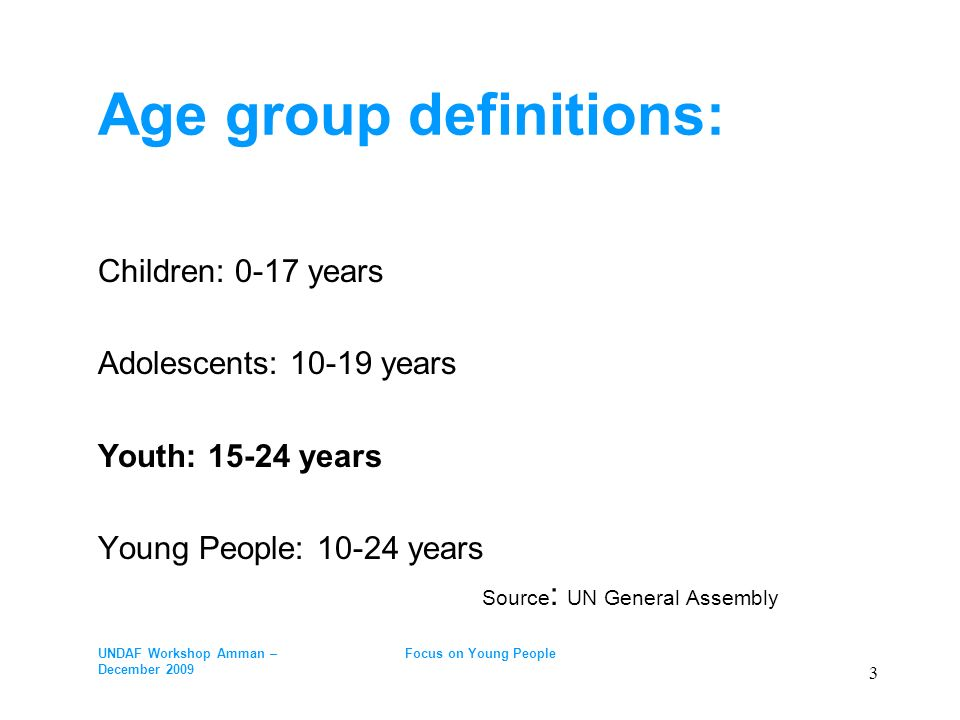 Age group definitions: Children: 0-17 years Adolescents: 10-19 years Youth: 15-24 years Young People: 10-24 years Source : UN General Assembly UNDAF W