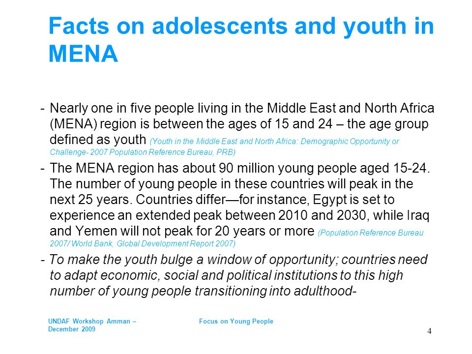 Facts on adolescents and youth in MENA -Nearly one in five people living in the Middle East and North Africa (MENA) region is between the ages of 15 and 24 – the age group defined as youth (Youth in the Middle East and North Africa: Demographic Opportunity or Challenge- 2007 Population Reference Bureau, PRB) -The MENA region has about 90 million young people aged 15-24.