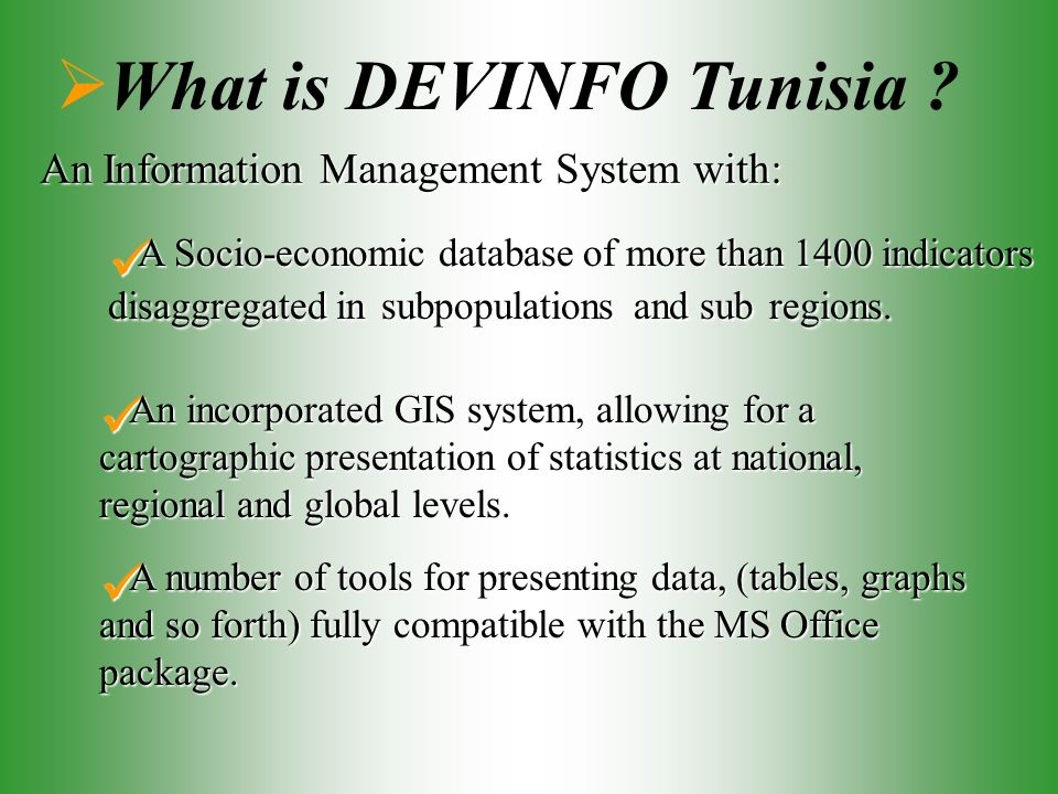 What is DEVINFO Tunisia ? An Information Management System with: A Socio-economic database of more than 1400 indicators disaggregated in subpopulation