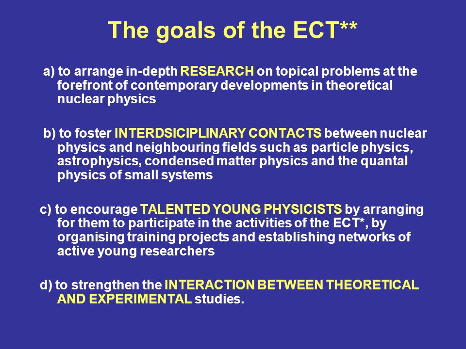 The goals of the ECT** a) to arrange in-depth RESEARCH on topical problems at the forefront of contemporary developments in theoretical nuclear physics b) to foster INTERDSICIPLINARY CONTACTS between nuclear physics and neighbouring fields such as particle physics, astrophysics, condensed matter physics and the quantal physics of small systems c) to encourage TALENTED YOUNG PHYSICISTS by arranging for them to participate in the activities of the ECT*, by organising training projects and establishing networks of active young researchers d) to strengthen the INTERACTION BETWEEN THEORETICAL AND EXPERIMENTAL studies.